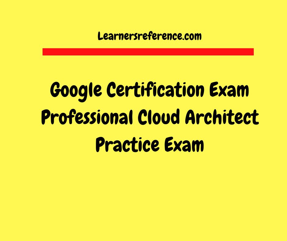 Google Cloud Certified Professional Cloud Architect Practice Exam